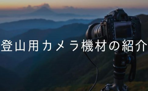 登山用カメラ機材の紹介